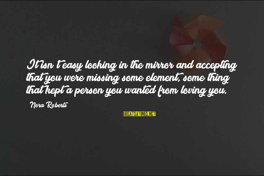Looking In A Mirror Sayings By Nora Roberts: It isn't easy looking in the mirror and accepting that you were missing some element,