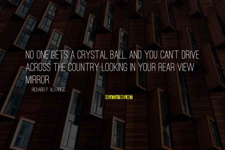 Looking In A Mirror Sayings By Richard P. Alvarez: No one gets a crystal ball, and you can't drive across the country looking in