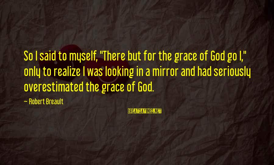 """Looking In A Mirror Sayings By Robert Breault: So I said to myself, """"There but for the grace of God go I,"""" only"""