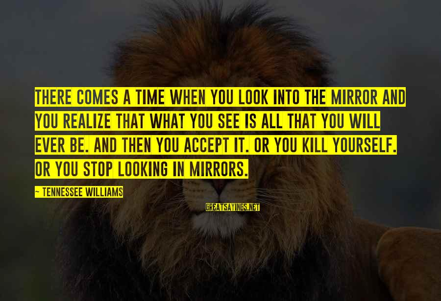 Looking In A Mirror Sayings By Tennessee Williams: There comes a time when you look into the mirror and you realize that what