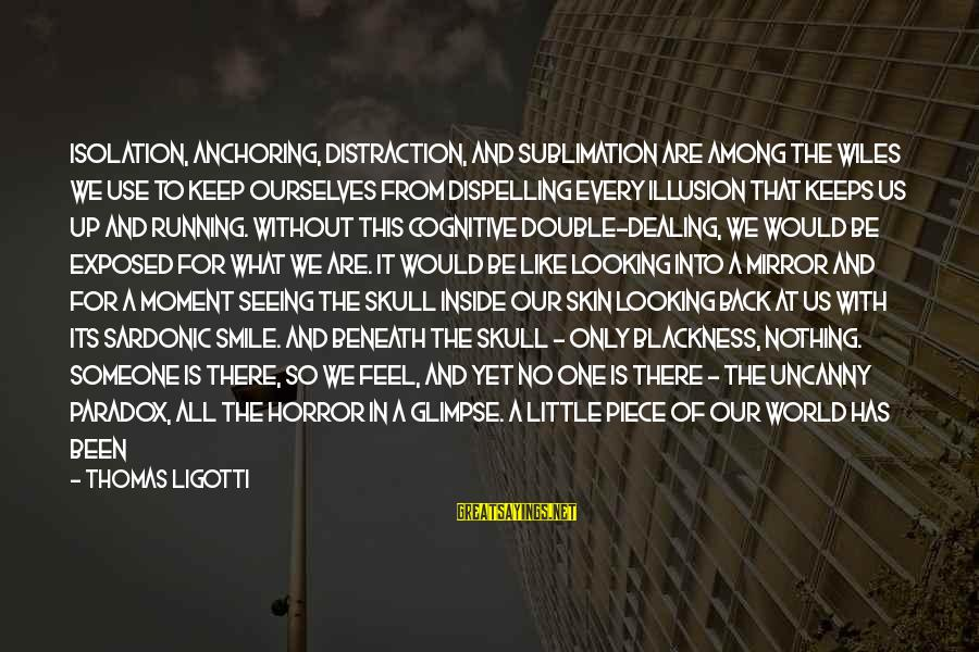 Looking In A Mirror Sayings By Thomas Ligotti: Isolation, anchoring, distraction, and sublimation are among the wiles we use to keep ourselves from
