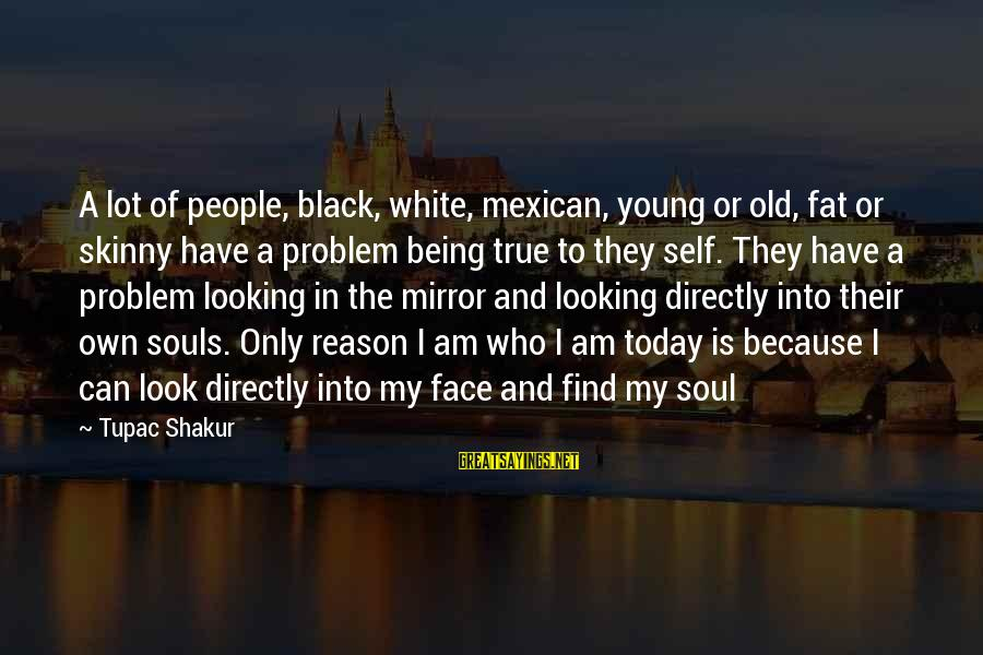 Looking In A Mirror Sayings By Tupac Shakur: A lot of people, black, white, mexican, young or old, fat or skinny have a
