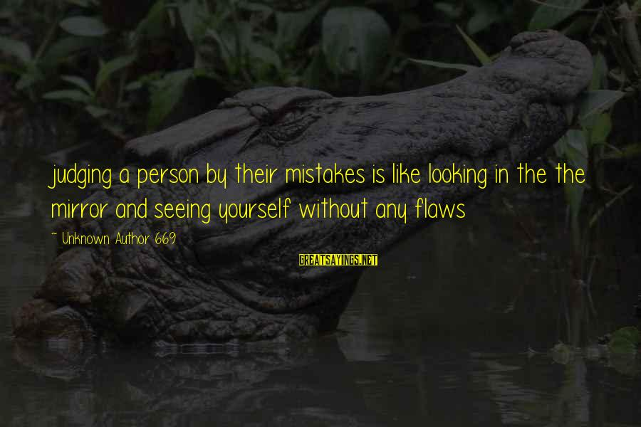 Looking In A Mirror Sayings By Unknown Author 669: judging a person by their mistakes is like looking in the the mirror and seeing