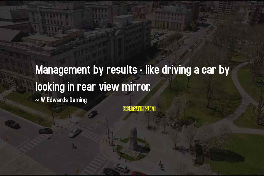 Looking In A Mirror Sayings By W. Edwards Deming: Management by results - like driving a car by looking in rear view mirror.