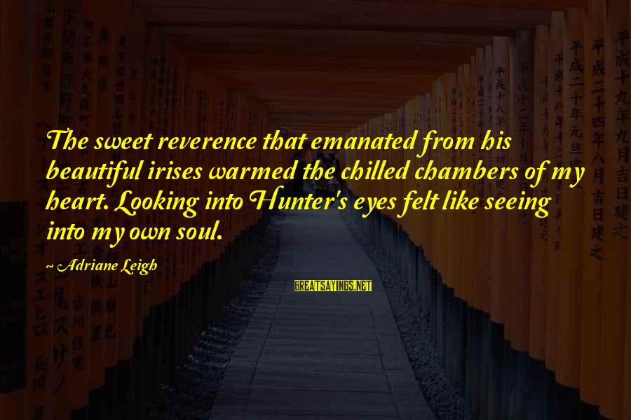 Looking Into His Eyes Sayings By Adriane Leigh: The sweet reverence that emanated from his beautiful irises warmed the chilled chambers of my