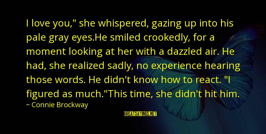 """Looking Into His Eyes Sayings By Connie Brockway: I love you,"""" she whispered, gazing up into his pale gray eyes.He smiled crookedly, for"""