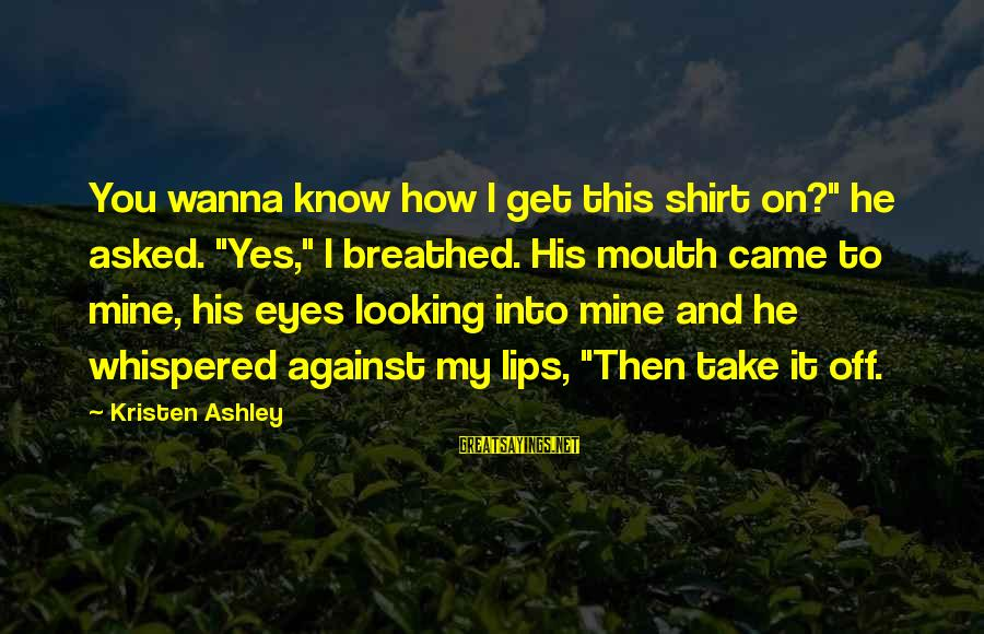 """Looking Into His Eyes Sayings By Kristen Ashley: You wanna know how I get this shirt on?"""" he asked. """"Yes,"""" I breathed. His"""