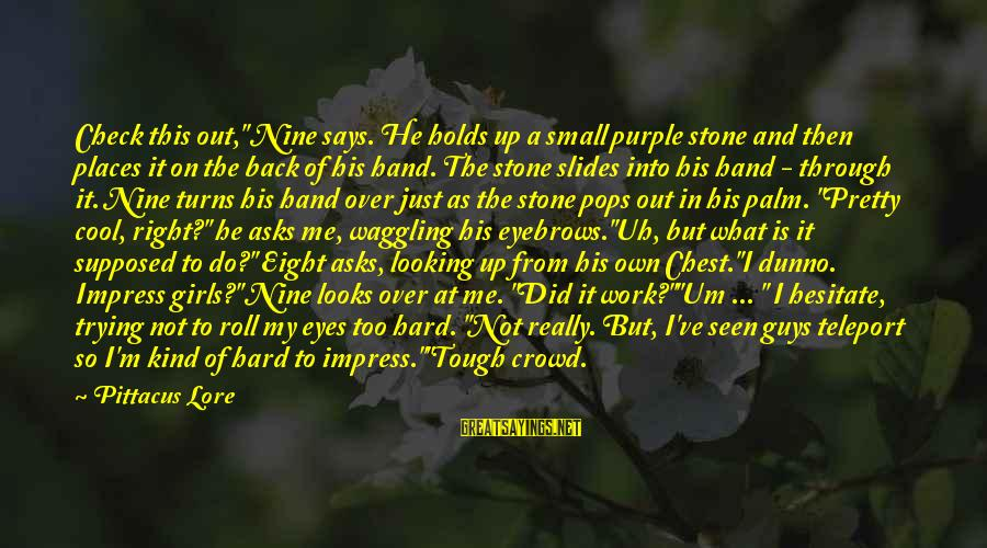 """Looking Into His Eyes Sayings By Pittacus Lore: Check this out,"""" Nine says. He holds up a small purple stone and then places"""