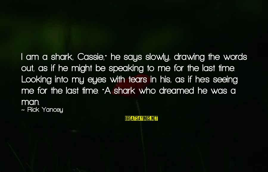 """Looking Into His Eyes Sayings By Rick Yancey: I am a shark, Cassie,"""" he says slowly, drawing the words out, as if he"""