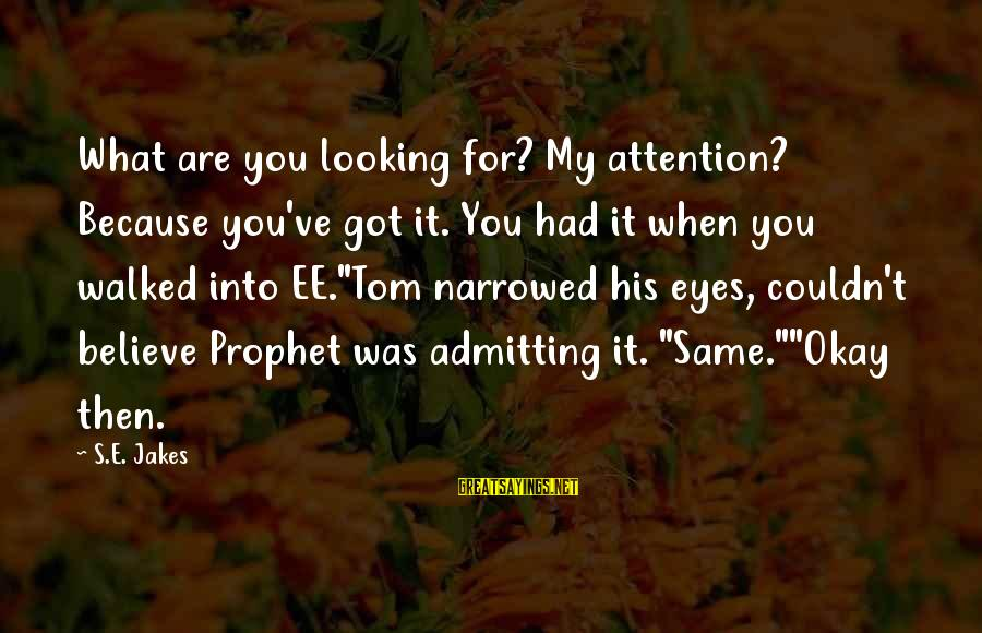 Looking Into His Eyes Sayings By S.E. Jakes: What are you looking for? My attention? Because you've got it. You had it when