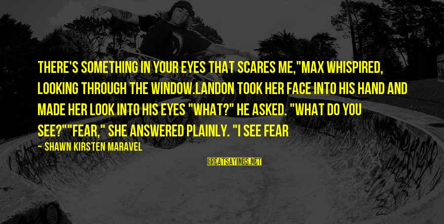 """Looking Into His Eyes Sayings By Shawn Kirsten Maravel: There's something in your eyes that scares me,""""Max whispired, looking through the window.Landon took her"""