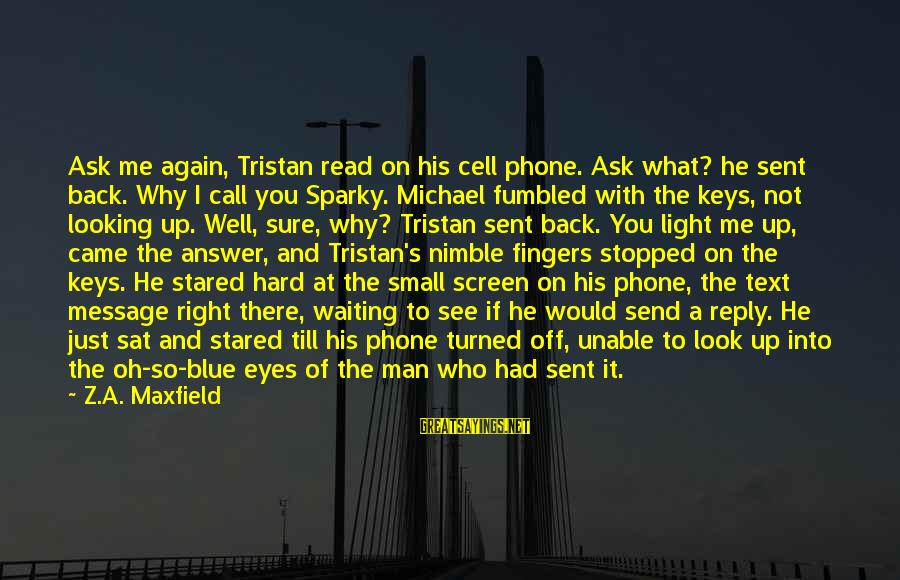 Looking Into His Eyes Sayings By Z.A. Maxfield: Ask me again, Tristan read on his cell phone. Ask what? he sent back. Why