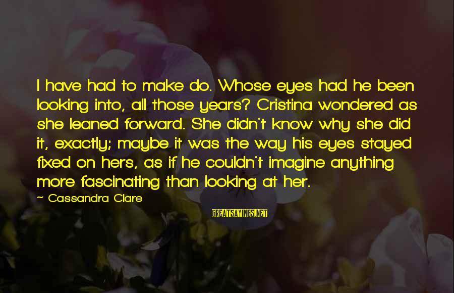 Looking Into The Eyes Sayings By Cassandra Clare: I have had to make do. Whose eyes had he been looking into, all those