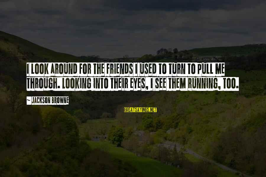 Looking Into The Eyes Sayings By Jackson Browne: I look around for the friends I used to turn to pull me through. Looking