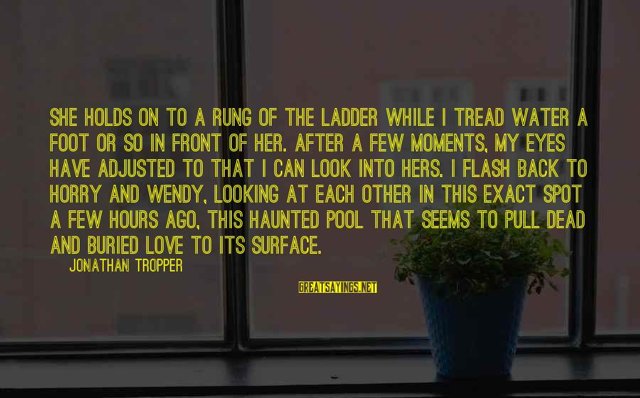 Looking Into The Eyes Sayings By Jonathan Tropper: She holds on to a rung of the ladder while I tread water a foot