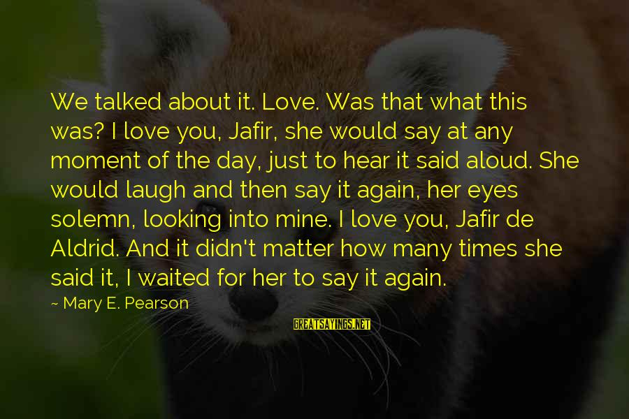 Looking Into The Eyes Sayings By Mary E. Pearson: We talked about it. Love. Was that what this was? I love you, Jafir, she