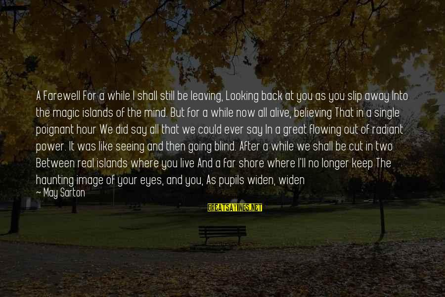 Looking Into The Eyes Sayings By May Sarton: A Farewell For a while I shall still be leaving, Looking back at you as