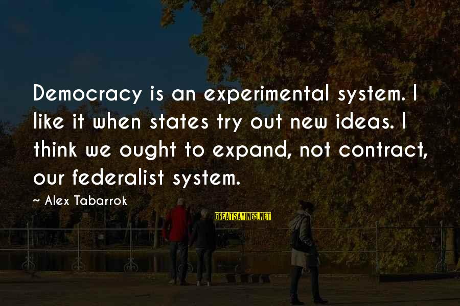 Loolah Sayings By Alex Tabarrok: Democracy is an experimental system. I like it when states try out new ideas. I