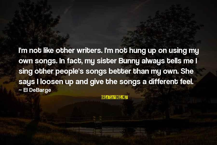 Loosen Up Sayings By El DeBarge: I'm not like other writers. I'm not hung up on using my own songs. In