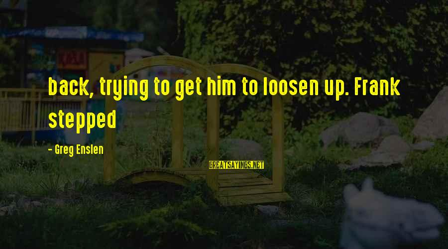 Loosen Up Sayings By Greg Enslen: back, trying to get him to loosen up. Frank stepped