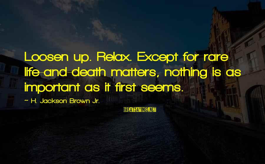 Loosen Up Sayings By H. Jackson Brown Jr.: Loosen up. Relax. Except for rare life-and-death matters, nothing is as important as it first