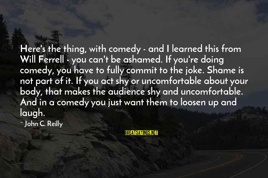 Loosen Up Sayings By John C. Reilly: Here's the thing, with comedy - and I learned this from Will Ferrell - you