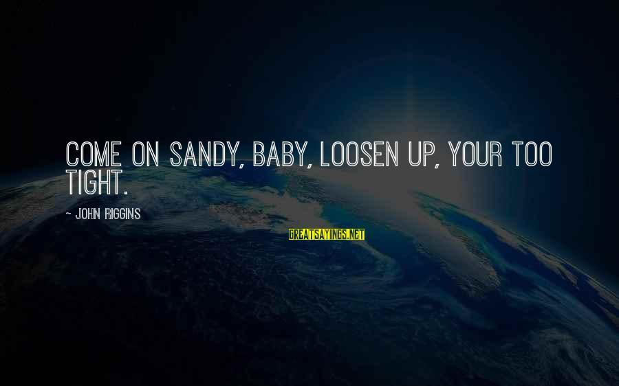 Loosen Up Sayings By John Riggins: Come on Sandy, baby, loosen up, your too tight.