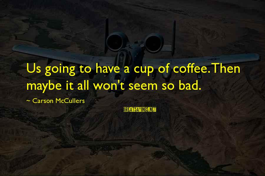 Lope De Aguirre Sayings By Carson McCullers: Us going to have a cup of coffee. Then maybe it all won't seem so