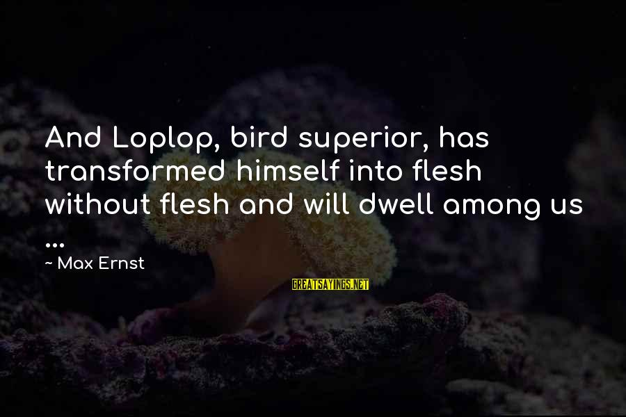 Loplop Sayings By Max Ernst: And Loplop, bird superior, has transformed himself into flesh without flesh and will dwell among