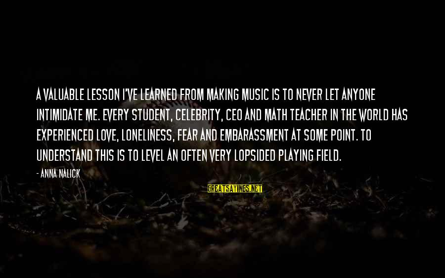 Lopsided Sayings By Anna Nalick: A valuable lesson I've learned from making music is to never let anyone intimidate me.