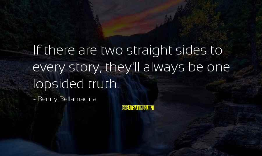 Lopsided Sayings By Benny Bellamacina: If there are two straight sides to every story, they'll always be one lopsided truth.