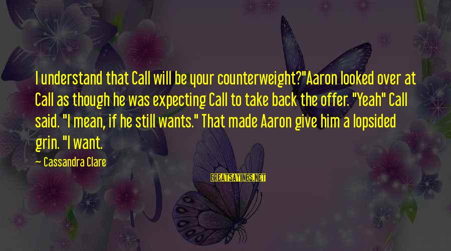 """Lopsided Sayings By Cassandra Clare: I understand that Call will be your counterweight?""""Aaron looked over at Call as though he"""