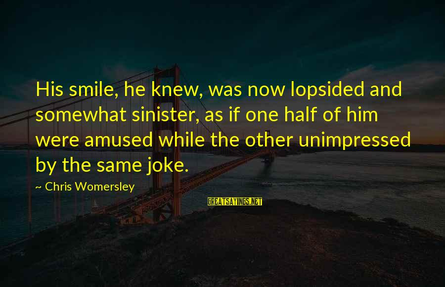 Lopsided Sayings By Chris Womersley: His smile, he knew, was now lopsided and somewhat sinister, as if one half of
