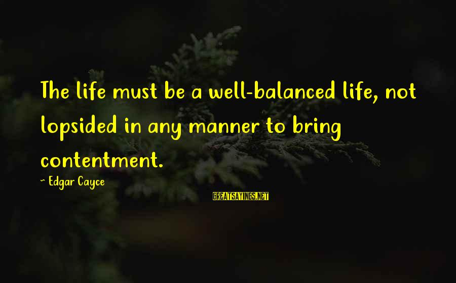 Lopsided Sayings By Edgar Cayce: The life must be a well-balanced life, not lopsided in any manner to bring contentment.