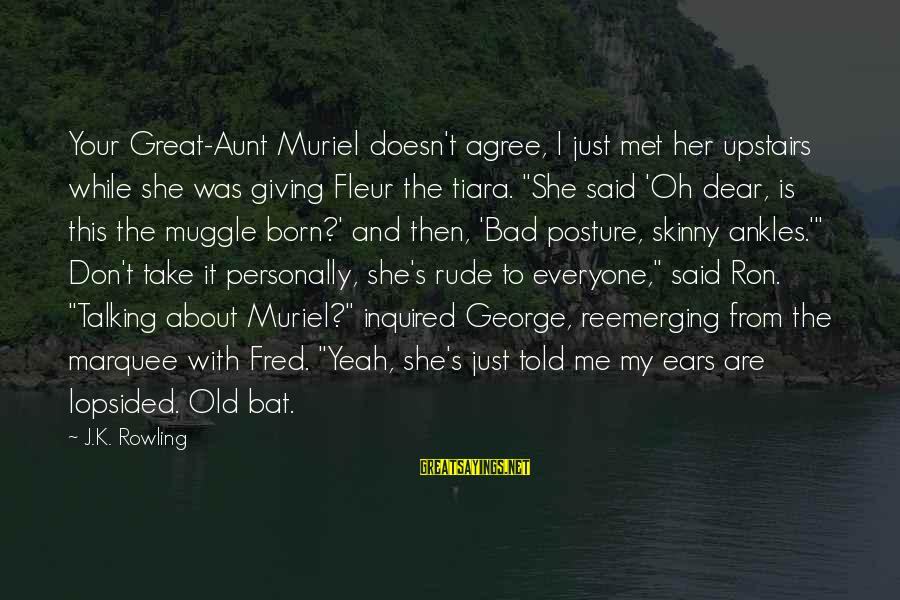 Lopsided Sayings By J.K. Rowling: Your Great-Aunt Muriel doesn't agree, I just met her upstairs while she was giving Fleur