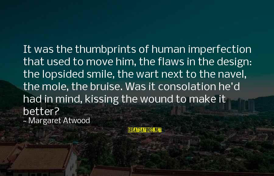 Lopsided Sayings By Margaret Atwood: It was the thumbprints of human imperfection that used to move him, the flaws in