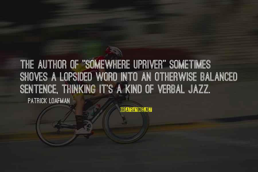 """Lopsided Sayings By Patrick Loafman: The author of """"Somewhere Upriver"""" sometimes shoves a lopsided word into an otherwise balanced sentence,"""