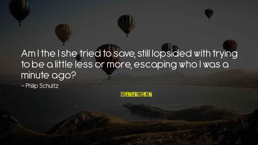 Lopsided Sayings By Philip Schultz: Am I the I she tried to save, still lopsided with trying to be a