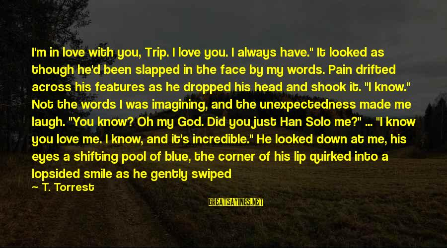 """Lopsided Sayings By T. Torrest: I'm in love with you, Trip. I love you. I always have."""" It looked as"""