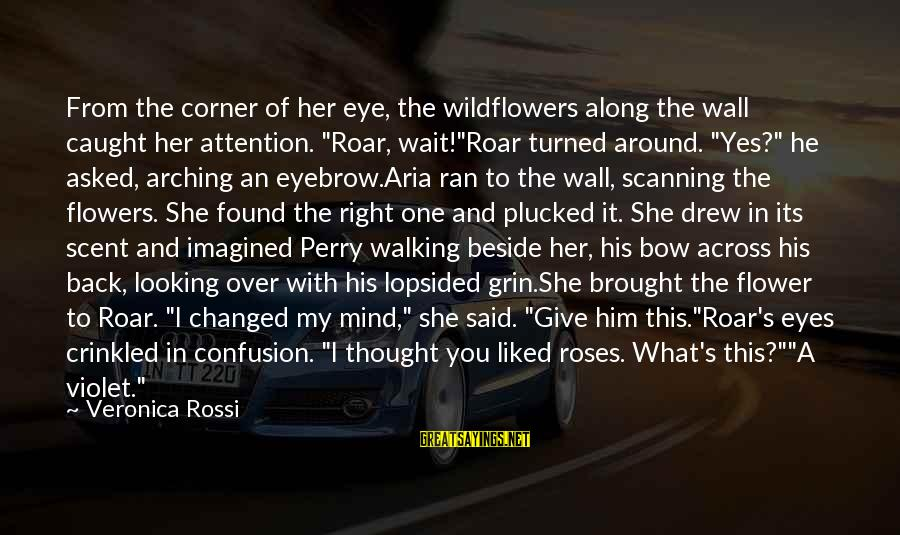 """Lopsided Sayings By Veronica Rossi: From the corner of her eye, the wildflowers along the wall caught her attention. """"Roar,"""