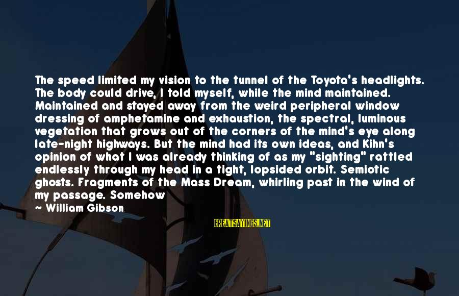 Lopsided Sayings By William Gibson: The speed limited my vision to the tunnel of the Toyota's headlights. The body could