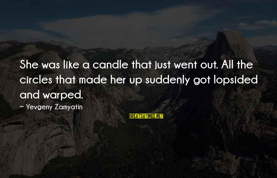 Lopsided Sayings By Yevgeny Zamyatin: She was like a candle that just went out. All the circles that made her