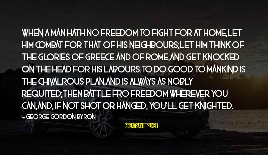 Lord Byron Sayings By George Gordon Byron: When a man hath no freedom to fight for at home,Let him combat for that