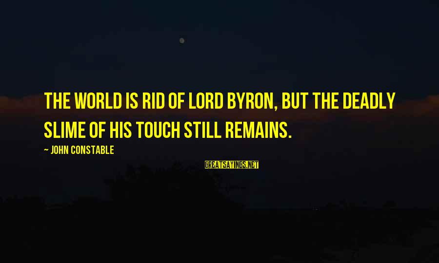 Lord Byron Sayings By John Constable: The world is rid of Lord Byron, but the deadly slime of his touch still