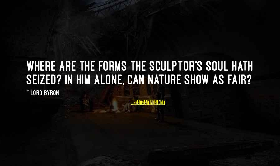Lord Byron Sayings By Lord Byron: Where are the forms the sculptor's soul hath seized? In him alone, Can nature show