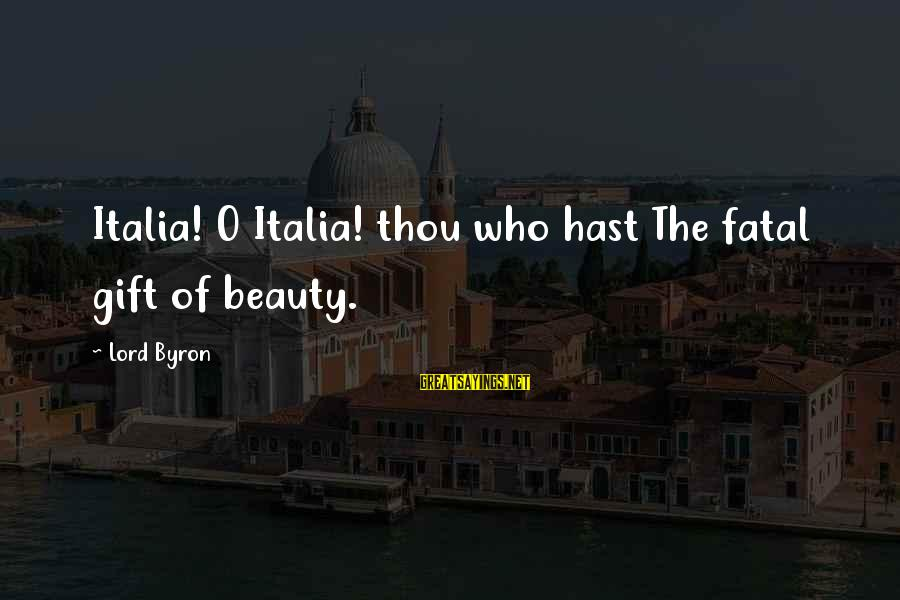 Lord Byron Sayings By Lord Byron: Italia! O Italia! thou who hast The fatal gift of beauty.