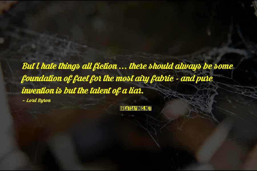 Lord Byron Sayings By Lord Byron: But I hate things all fiction ... there should always be some foundation of fact