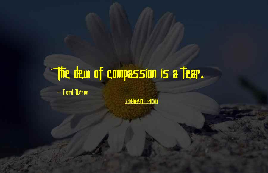 Lord Byron Sayings By Lord Byron: The dew of compassion is a tear.