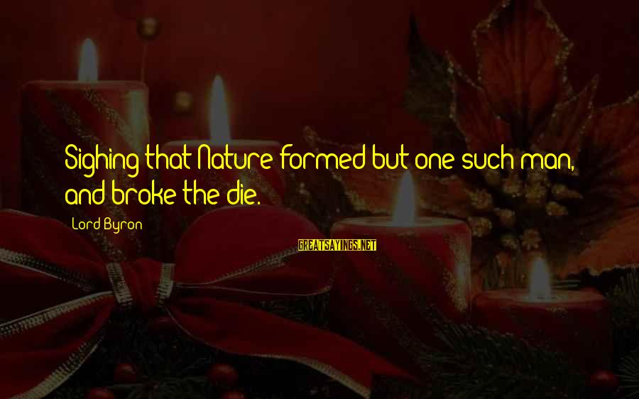 Lord Byron Sayings By Lord Byron: Sighing that Nature formed but one such man, and broke the die.
