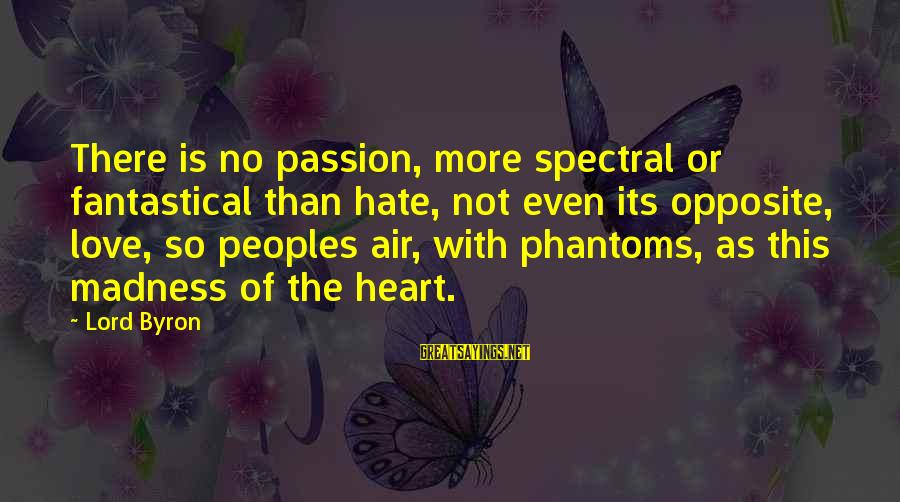 Lord Byron Sayings By Lord Byron: There is no passion, more spectral or fantastical than hate, not even its opposite, love,